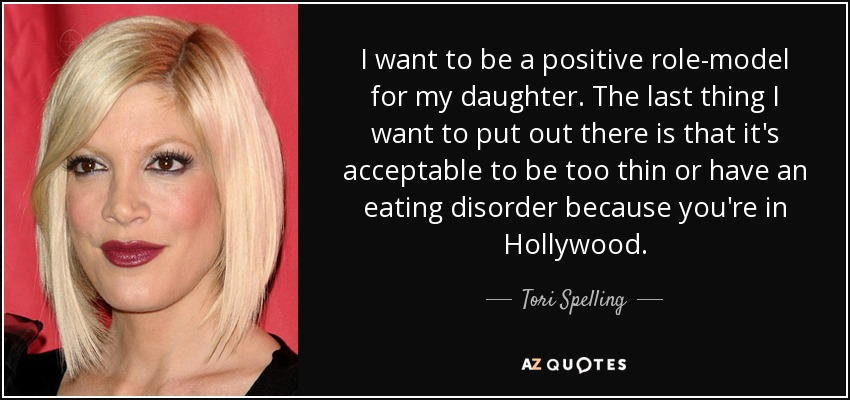 I want to be a positive role-model for my daughter. The last thing I want to put out there is that it's acceptable to be too thin or have an eating disorder because you're in Hollywood. - Tori Spelling