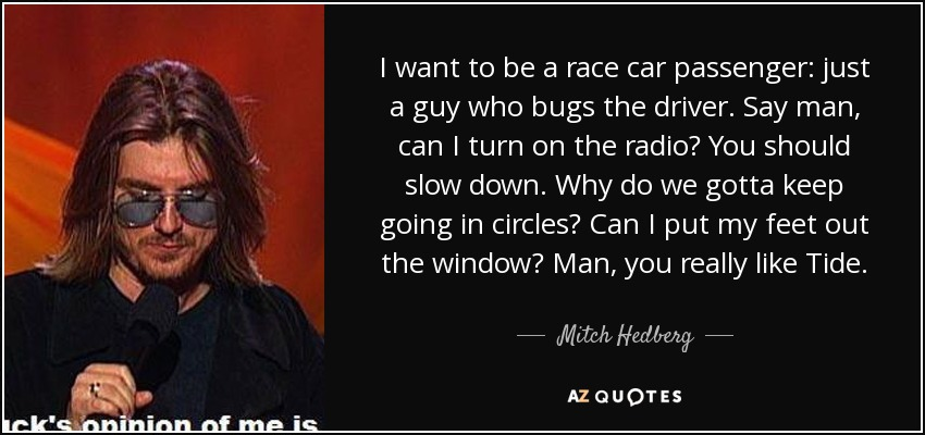 I want to be a race car passenger: just a guy who bugs the driver. Say man, can I turn on the radio? You should slow down. Why do we gotta keep going in circles? Can I put my feet out the window? Man, you really like Tide. - Mitch Hedberg