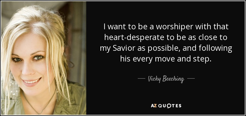 I want to be a worshiper with that heart-desperate to be as close to my Savior as possible, and following his every move and step. - Vicky Beeching