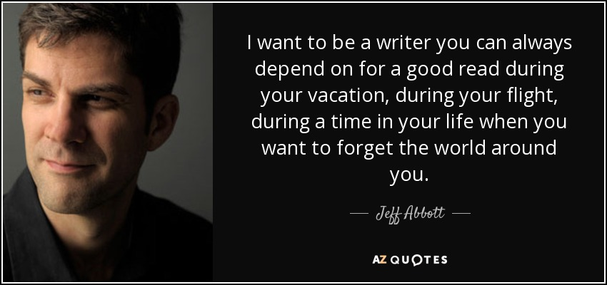 I want to be a writer you can always depend on for a good read during your vacation, during your flight, during a time in your life when you want to forget the world around you. - Jeff Abbott