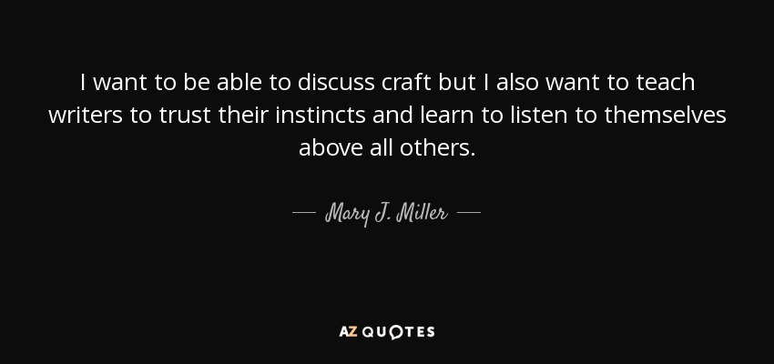 I want to be able to discuss craft but I also want to teach writers to trust their instincts and learn to listen to themselves above all others. - Mary J. Miller