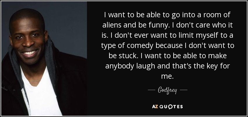 I want to be able to go into a room of aliens and be funny. I don't care who it is. I don't ever want to limit myself to a type of comedy because I don't want to be stuck. I want to be able to make anybody laugh and that's the key for me. - Godfrey