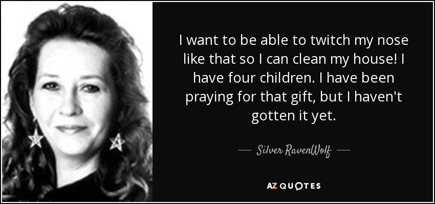 I want to be able to twitch my nose like that so I can clean my house! I have four children. I have been praying for that gift, but I haven't gotten it yet. - Silver RavenWolf