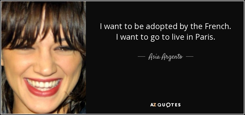 I want to be adopted by the French. I want to go to live in Paris. - Asia Argento