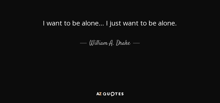 William A Drake Quote I Want To Be Alone I Just Want To