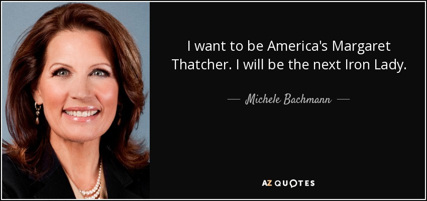 I want to be America's Margaret Thatcher. I will be the next Iron Lady. - Michele Bachmann