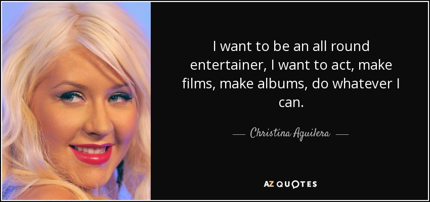 I want to be an all round entertainer, I want to act, make films, make albums, do whatever I can. - Christina Aguilera