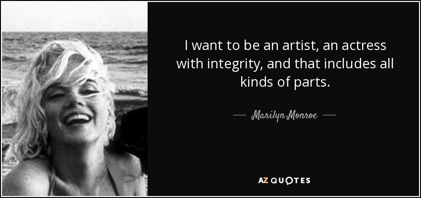 I want to be an artist, an actress with integrity, and that includes all kinds of parts. - Marilyn Monroe