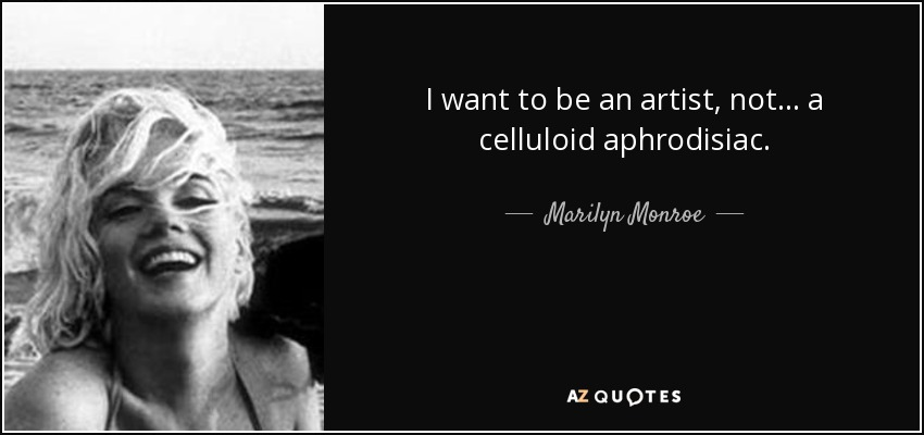 I want to be an artist, not... a celluloid aphrodisiac. - Marilyn Monroe