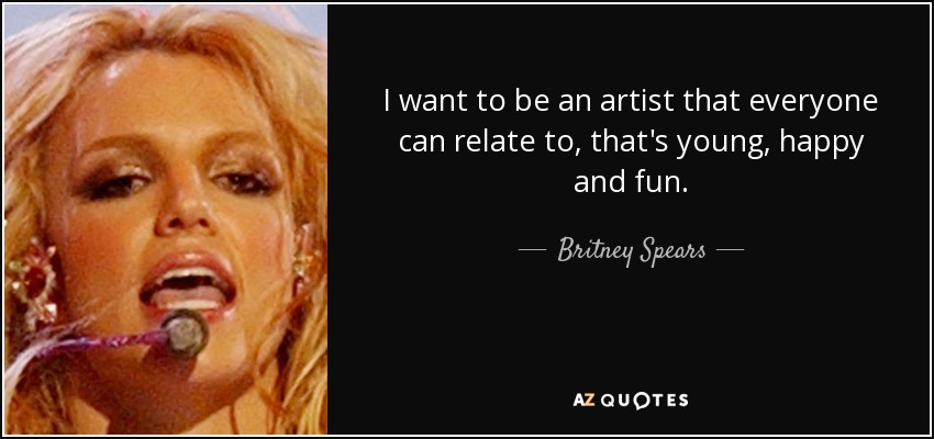 I want to be an artist that everyone can relate to, that's young, happy and fun. - Britney Spears