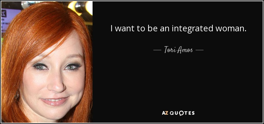 I want to be an integrated woman. - Tori Amos