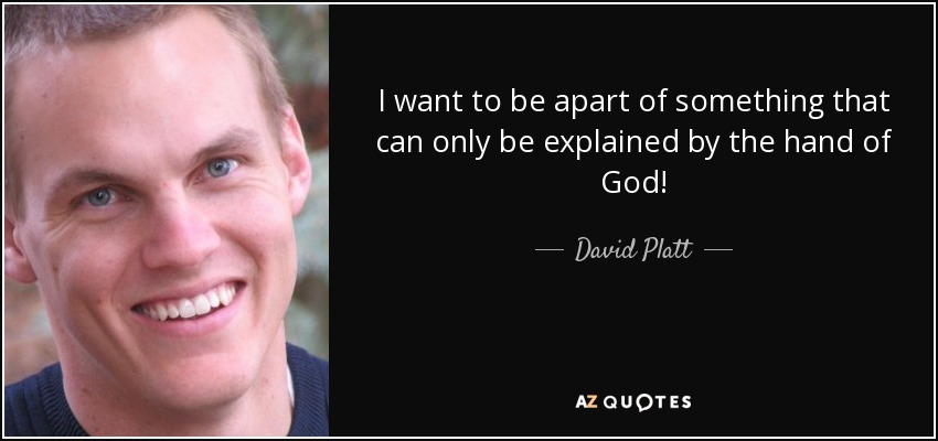 I want to be apart of something that can only be explained by the hand of God! - David Platt