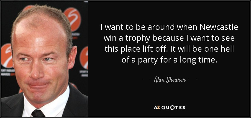 I want to be around when Newcastle win a trophy because I want to see this place lift off. It will be one hell of a party for a long time. - Alan Shearer