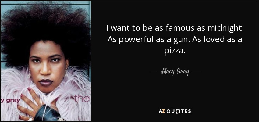 I want to be as famous as midnight. As powerful as a gun. As loved as a pizza. - Macy Gray