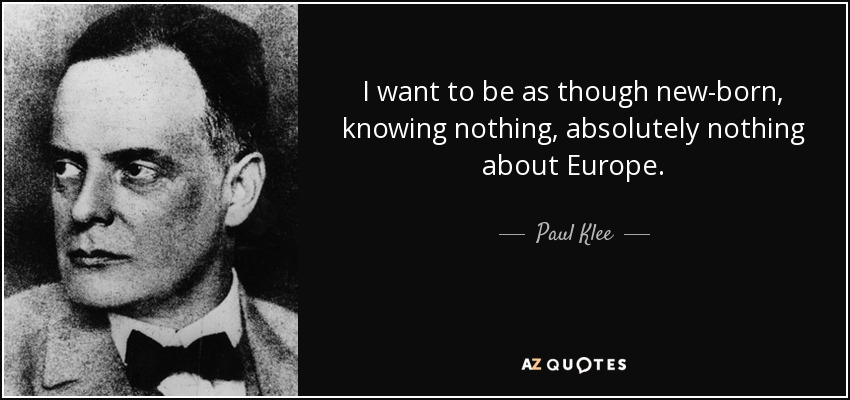I want to be as though new-born, knowing nothing, absolutely nothing about Europe. - Paul Klee