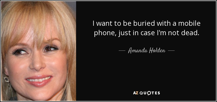 I want to be buried with a mobile phone, just in case I'm not dead. - Amanda Holden