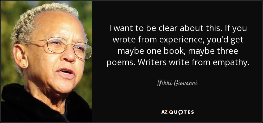 I want to be clear about this. If you wrote from experience, you'd get maybe one book, maybe three poems. Writers write from empathy. - Nikki Giovanni