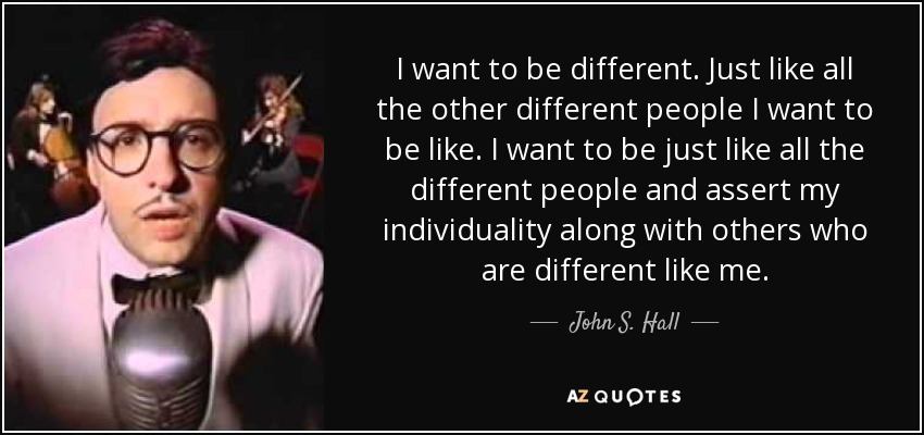 I want to be different. Just like all the other different people I want to be like. I want to be just like all the different people and assert my individuality along with others who are different like me. - John S. Hall