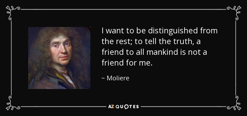 I want to be distinguished from the rest; to tell the truth, a friend to all mankind is not a friend for me. - Moliere