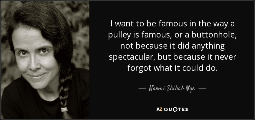 I want to be famous in the way a pulley is famous, or a buttonhole, not because it did anything spectacular, but because it never forgot what it could do. - Naomi Shihab Nye