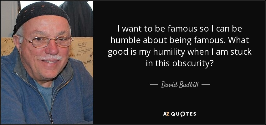 I want to be famous so I can be humble about being famous. What good is my humility when I am stuck in this obscurity? - David Budbill