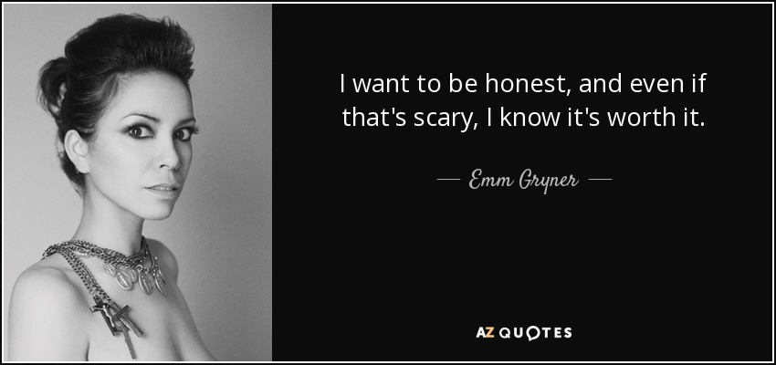 I want to be honest, and even if that's scary, I know it's worth it. - Emm Gryner