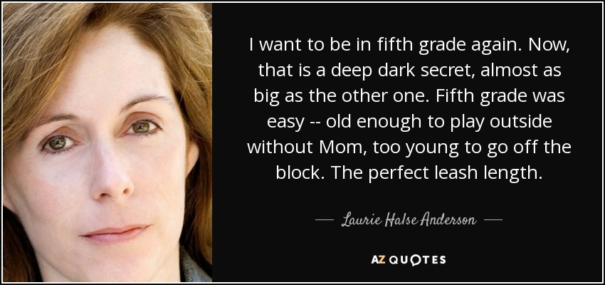 I want to be in fifth grade again. Now, that is a deep dark secret, almost as big as the other one. Fifth grade was easy -- old enough to play outside without Mom, too young to go off the block. The perfect leash length. - Laurie Halse Anderson