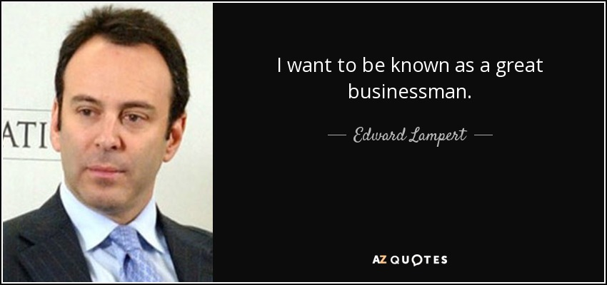 I want to be known as a great businessman. - Edward Lampert