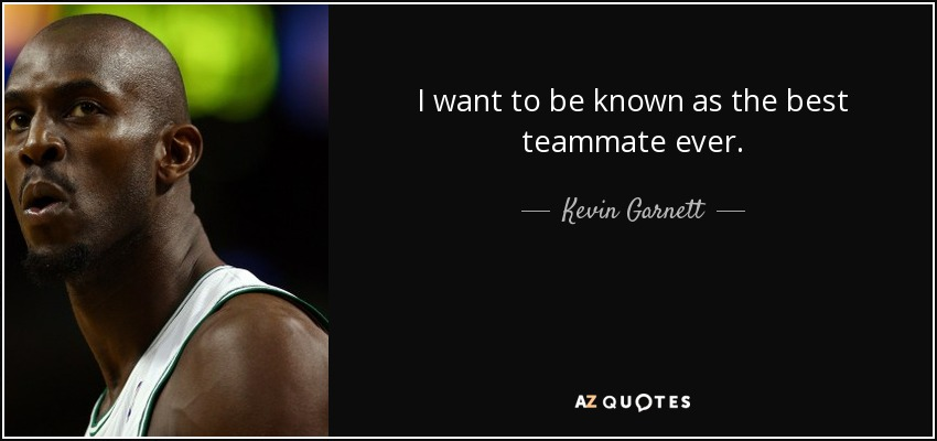 I want to be known as the best teammate ever. - Kevin Garnett