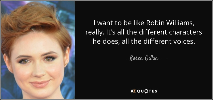 I want to be like Robin Williams, really. It's all the different characters he does, all the different voices. - Karen Gillan
