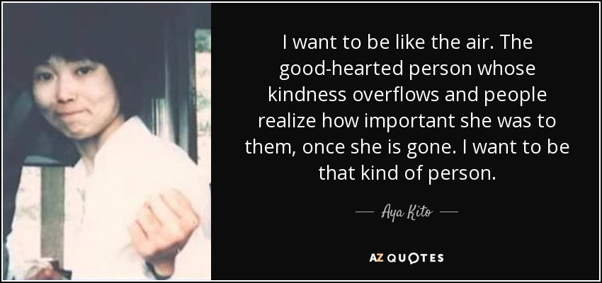I want to be like the air. The good-hearted person whose kindness overflows and people realize how important she was to them, once she is gone. I want to be that kind of person. - Aya Kito
