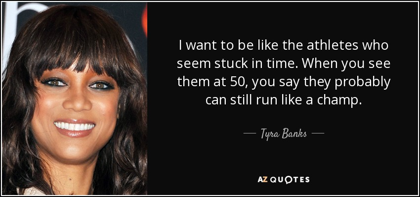 I want to be like the athletes who seem stuck in time. When you see them at 50, you say they probably can still run like a champ. - Tyra Banks