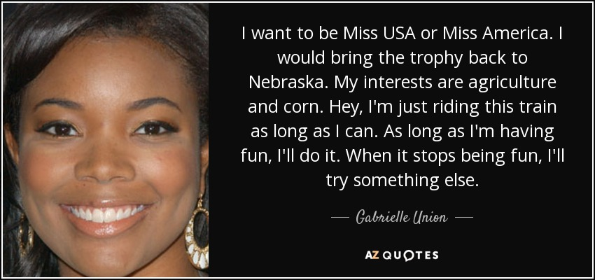 I want to be Miss USA or Miss America. I would bring the trophy back to Nebraska. My interests are agriculture and corn. Hey, I'm just riding this train as long as I can. As long as I'm having fun, I'll do it. When it stops being fun, I'll try something else. - Gabrielle Union