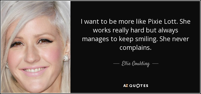 I want to be more like Pixie Lott. She works really hard but always manages to keep smiling. She never complains. - Ellie Goulding