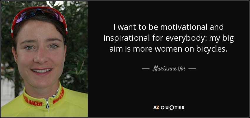 I want to be motivational and inspirational for everybody: my big aim is more women on bicycles. - Marianne Vos