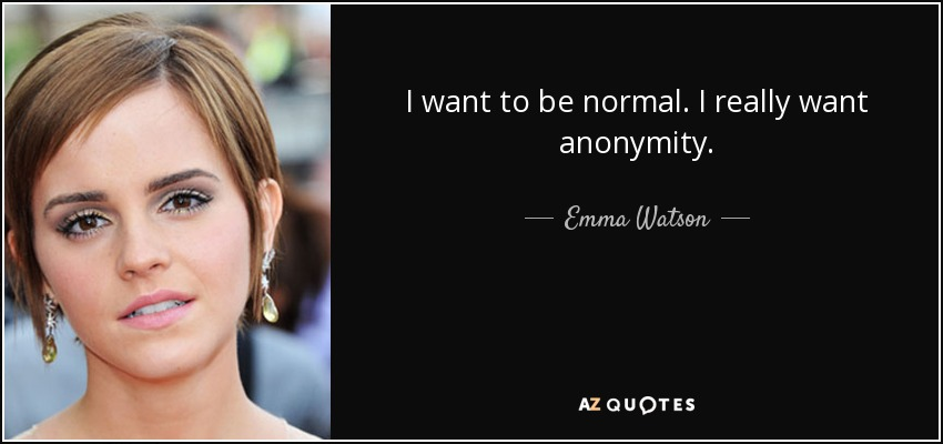 I want to be normal. I really want anonymity. - Emma Watson