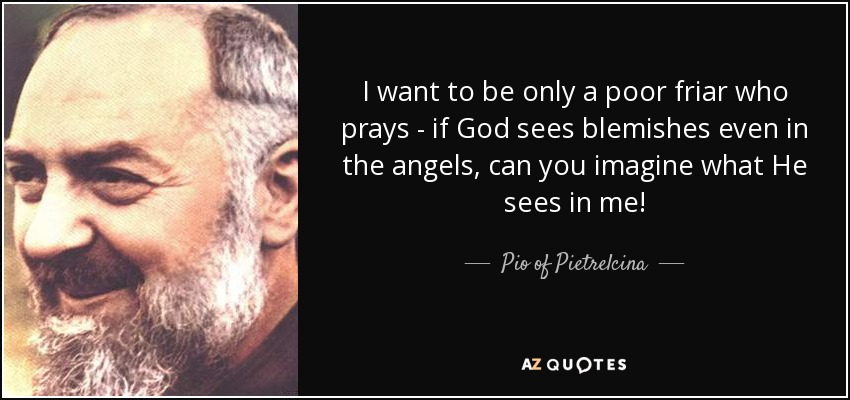 I want to be only a poor friar who prays - if God sees blemishes even in the angels, can you imagine what He sees in me! - Pio of Pietrelcina