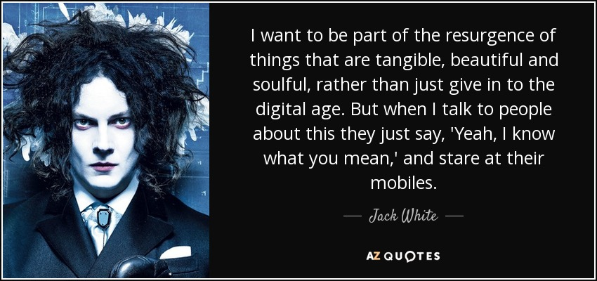 I want to be part of the resurgence of things that are tangible, beautiful and soulful, rather than just give in to the digital age. But when I talk to people about this they just say, 'Yeah, I know what you mean,' and stare at their mobiles. - Jack White