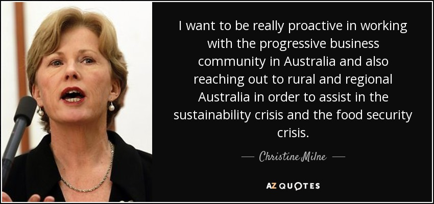 I want to be really proactive in working with the progressive business community in Australia and also reaching out to rural and regional Australia in order to assist in the sustainability crisis and the food security crisis. - Christine Milne