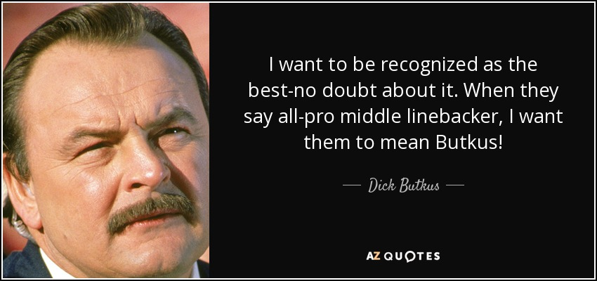 I want to be recognized as the best-no doubt about it. When they say all-pro middle linebacker, I want them to mean Butkus! - Dick Butkus