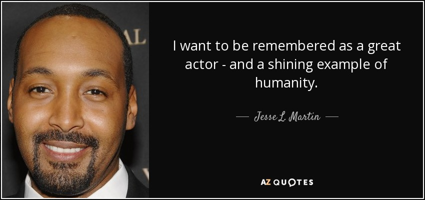 I want to be remembered as a great actor - and a shining example of humanity. - Jesse L. Martin