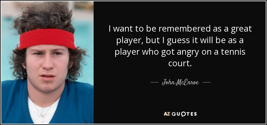 I want to be remembered as a great player, but I guess it will be as a player who got angry on a tennis court. - John McEnroe