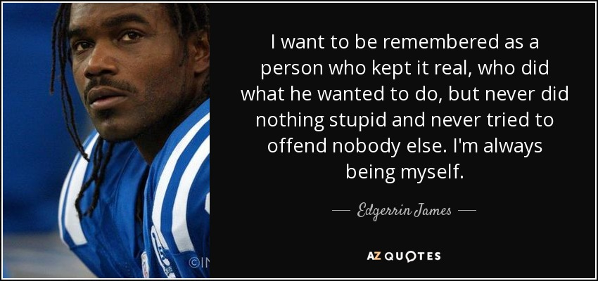 I want to be remembered as a person who kept it real, who did what he wanted to do, but never did nothing stupid and never tried to offend nobody else. I'm always being myself. - Edgerrin James