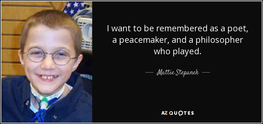 I want to be remembered as a poet, a peacemaker, and a philosopher who played. - Mattie Stepanek