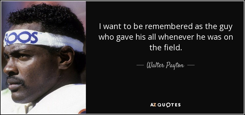 I want to be remembered as the guy who gave his all whenever he was on the field. - Walter Payton