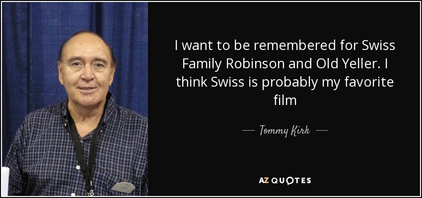 I want to be remembered for Swiss Family Robinson and Old Yeller. I think Swiss is probably my favorite film - Tommy Kirk