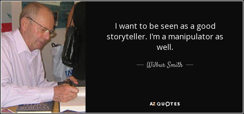 I want to be seen as a good storyteller. I'm a manipulator as well. - Wilbur Smith