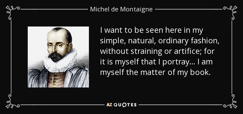 I want to be seen here in my simple, natural, ordinary fashion, without straining or artifice; for it is myself that I portray... I am myself the matter of my book. - Michel de Montaigne