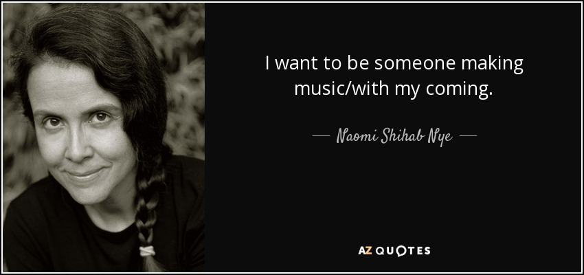I want to be someone making music/with my coming. - Naomi Shihab Nye