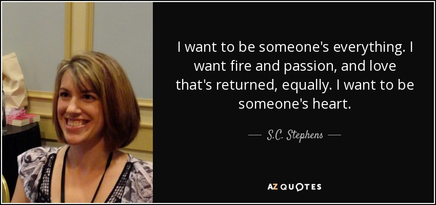 I want to be someone's everything. I want fire and passion, and love that's returned, equally. I want to be someone's heart. - S.C. Stephens